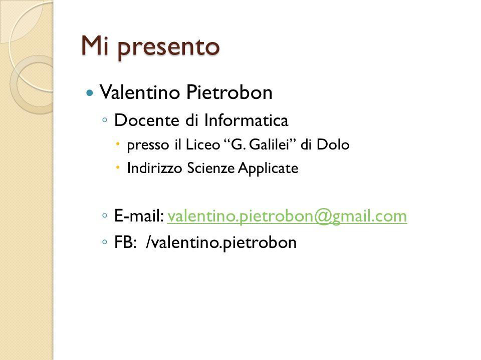 """Mi presento Valentino Pietrobon ◦ Docente di Informatica  presso il Liceo """"G. Galilei"""" di Dolo  Indirizzo Scienze Applicate ◦ E-mail: valentino.piet"""