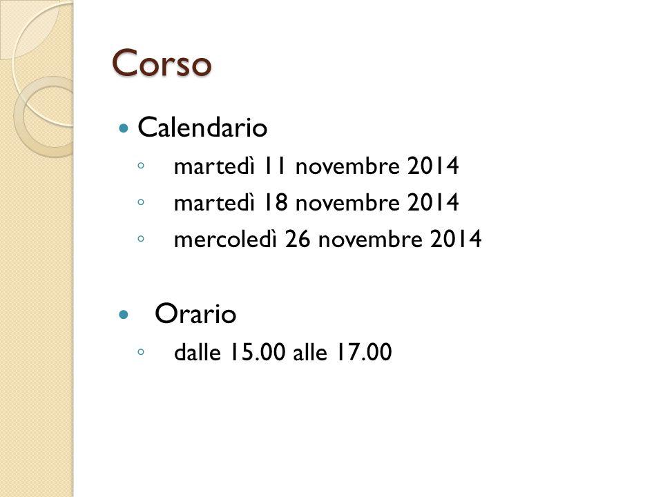 Corso Calendario ◦ martedì 11 novembre 2014 ◦ martedì 18 novembre 2014 ◦ mercoledì 26 novembre 2014 Orario ◦ dalle 15.00 alle 17.00