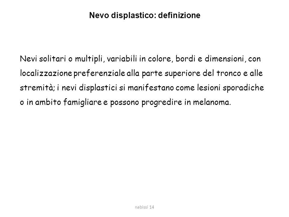 nabissi 14 Nevo displastico: definizione Nevi solitari o multipli, variabili in colore, bordi e dimensioni, con localizzazione preferenziale alla part