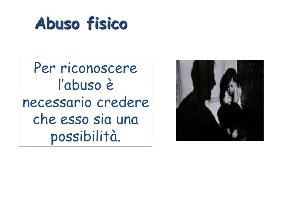 Abuso fisico Per riconoscere l'abuso è necessario credere che esso sia una possibilità.
