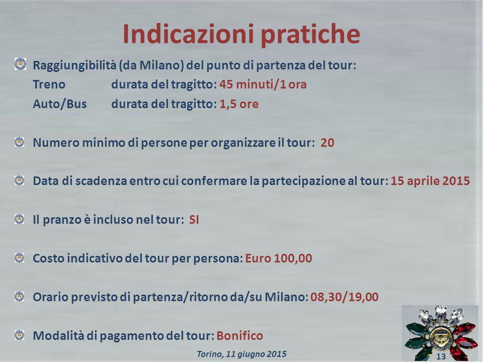Indicazioni pratiche Raggiungibilità (da Milano) del punto di partenza del tour: Treno durata del tragitto: 45 minuti/1 ora Auto/Busdurata del tragitto: 1,5 ore Numero minimo di persone per organizzare il tour: 20 Data di scadenza entro cui confermare la partecipazione al tour: 15 aprile 2015 Il pranzo è incluso nel tour: SI Costo indicativo del tour per persona: Euro 100,00 Orario previsto di partenza/ritorno da/su Milano: 08,30/19,00 Modalità di pagamento del tour: Bonifico 13 Torino, 11 giugno 2015