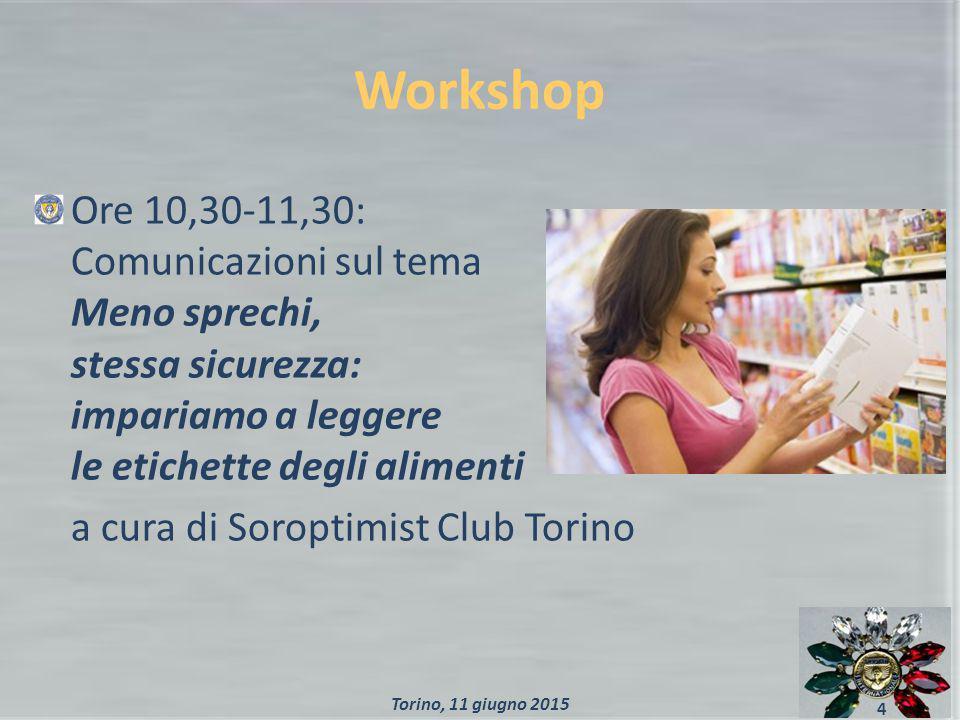 Workshop Ore 10,30-11,30: Comunicazioni sul tema Meno sprechi, stessa sicurezza: impariamo a leggere le etichette degli alimenti a cura di Soroptimist Club Torino 4 Torino, 11 giugno 2015