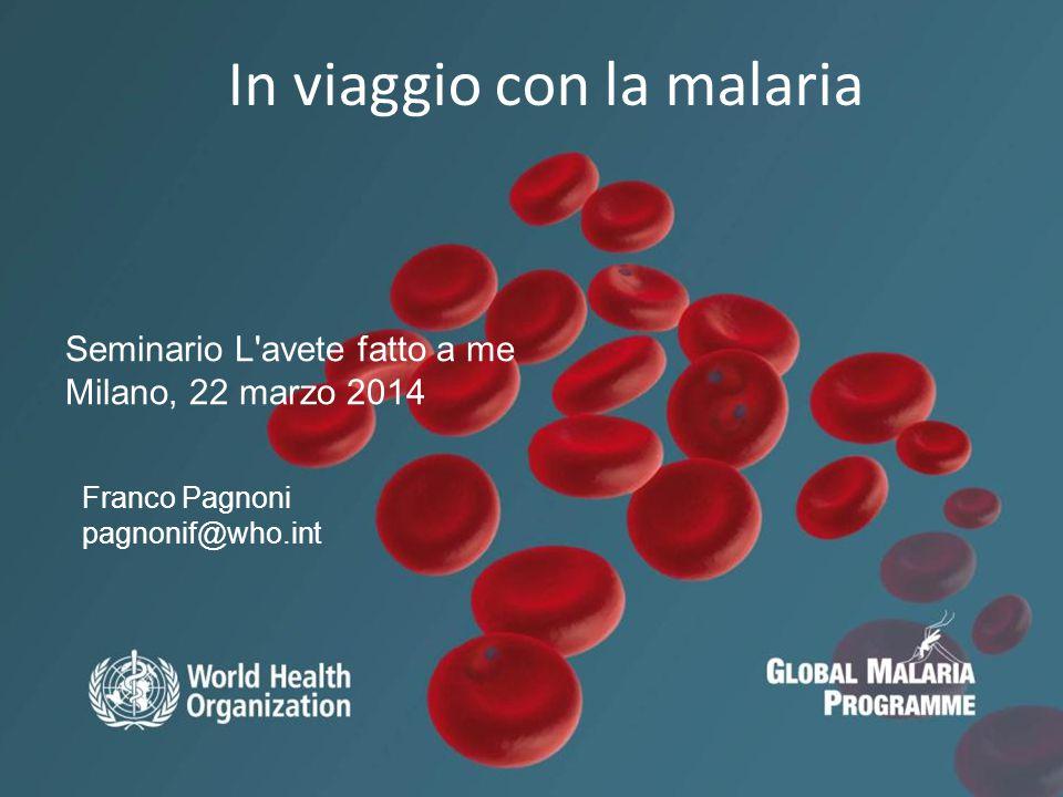 11 In viaggio con la malaria Franco Pagnoni pagnonif@who.int Seminario L avete fatto a me Milano, 22 marzo 2014
