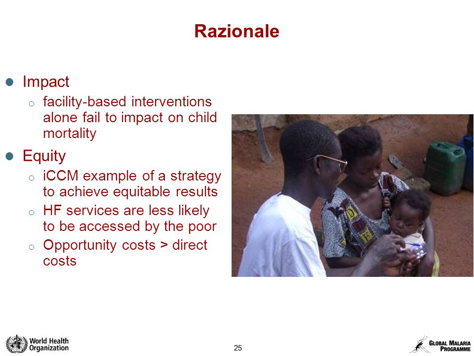 25 Razionale Impact o facility-based interventions alone fail to impact on child mortality Equity o iCCM example of a strategy to achieve equitable results o HF services are less likely to be accessed by the poor o Opportunity costs > direct costs