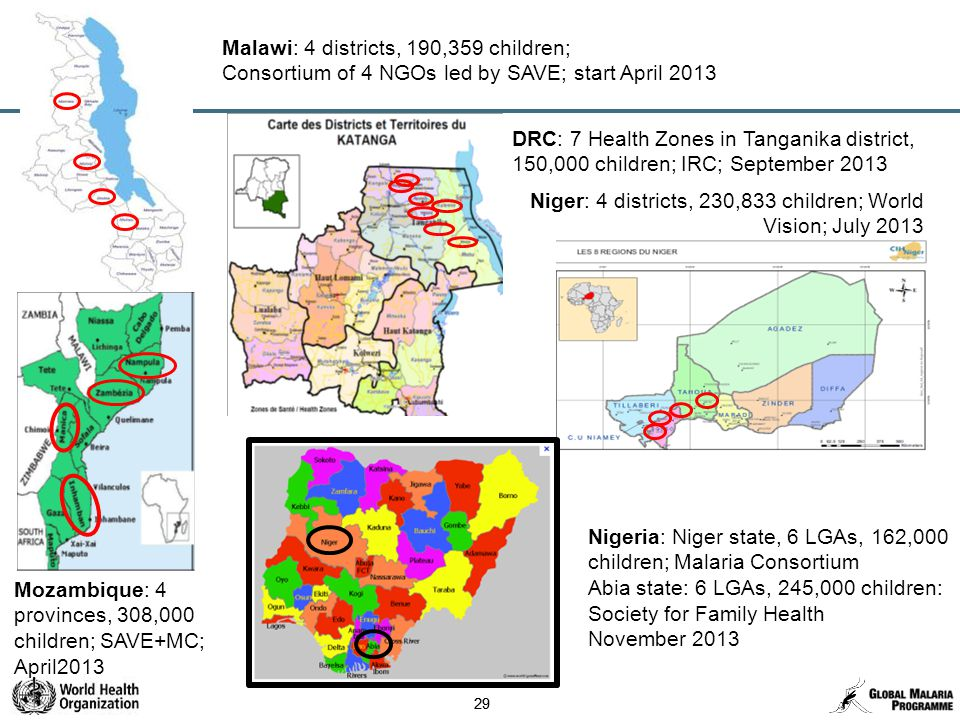 29 Malawi: 4 districts, 190,359 children; Consortium of 4 NGOs led by SAVE; start April 2013 Mozambique: 4 provinces, 308,000 children; SAVE+MC; April2013 DRC: 7 Health Zones in Tanganika district, 150,000 children; IRC; September 2013 Niger: 4 districts, 230,833 children; World Vision; July 2013 Nigeria: Niger state, 6 LGAs, 162,000 children; Malaria Consortium Abia state: 6 LGAs, 245,000 children: Society for Family Health November 2013