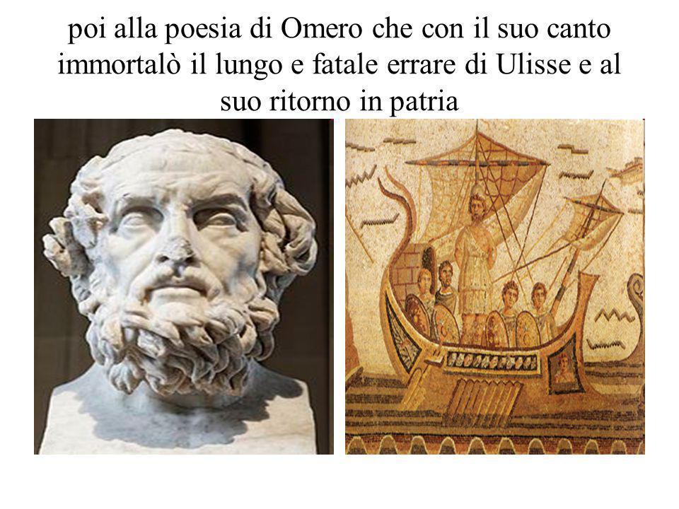poi alla poesia di Omero che con il suo canto immortalò il lungo e fatale errare di Ulisse e al suo ritorno in patria