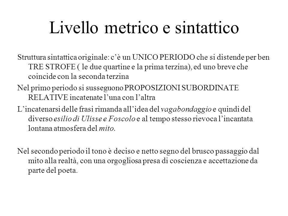 Livello metrico e sintattico Struttura sintattica originale: c'è un UNICO PERIODO che si distende per ben TRE STROFE ( le due quartine e la prima terz