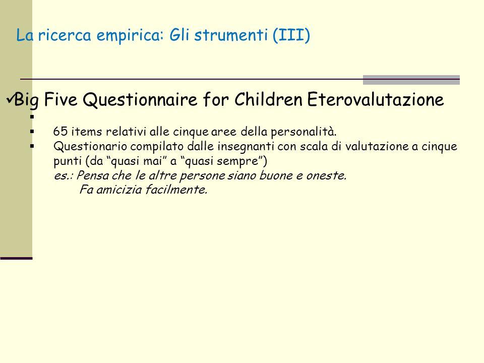 La ricerca empirica: Gli strumenti (III) Big Five Questionnaire for Children Eterovalutazione   65 items relativi alle cinque aree della personalità
