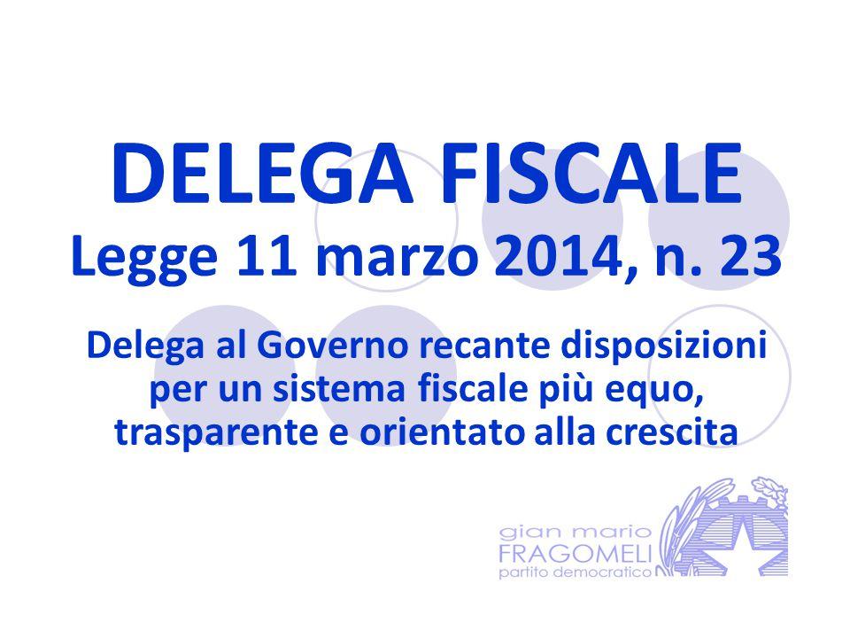 DELEGA FISCALE Legge 11 marzo 2014, n. 23 Delega al Governo recante disposizioni per un sistema fiscale più equo, trasparente e orientato alla crescit