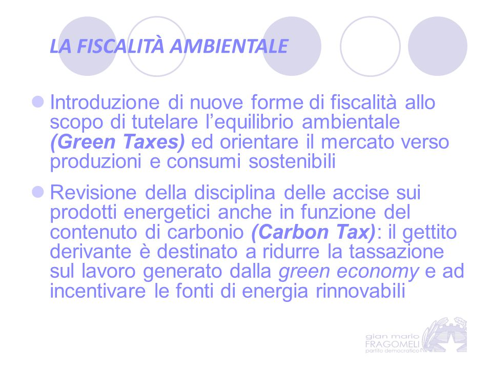 LA FISCALITÀ AMBIENTALE Introduzione di nuove forme di fiscalità allo scopo di tutelare l'equilibrio ambientale (Green Taxes) ed orientare il mercato