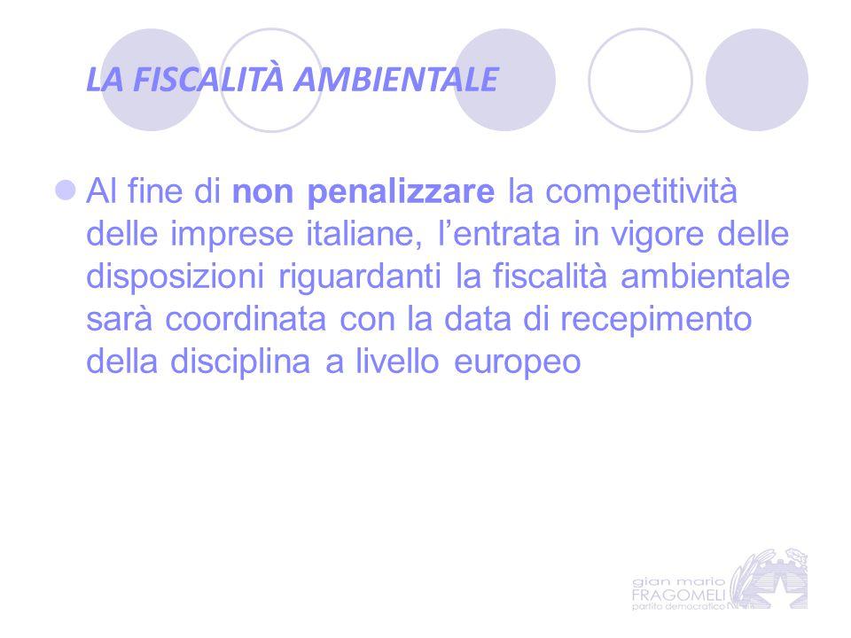LA FISCALITÀ AMBIENTALE Al fine di non penalizzare la competitività delle imprese italiane, l'entrata in vigore delle disposizioni riguardanti la fisc