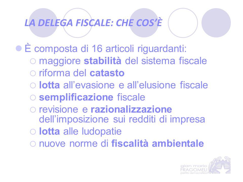 LA DELEGA FISCALE: CHE COS'È È composta di 16 articoli riguardanti:  maggiore stabilità del sistema fiscale  riforma del catasto  lotta all'evasion