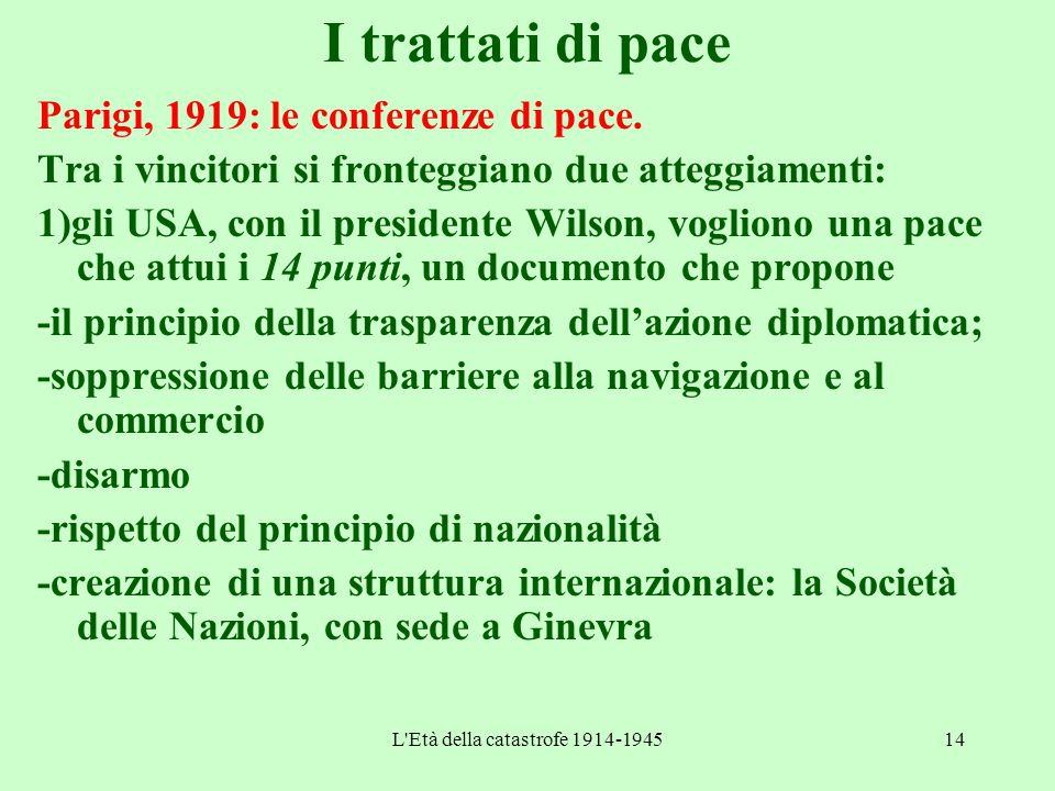 L'Età della catastrofe 1914-194514 I trattati di pace Parigi, 1919: le conferenze di pace. Tra i vincitori si fronteggiano due atteggiamenti: 1)gli US