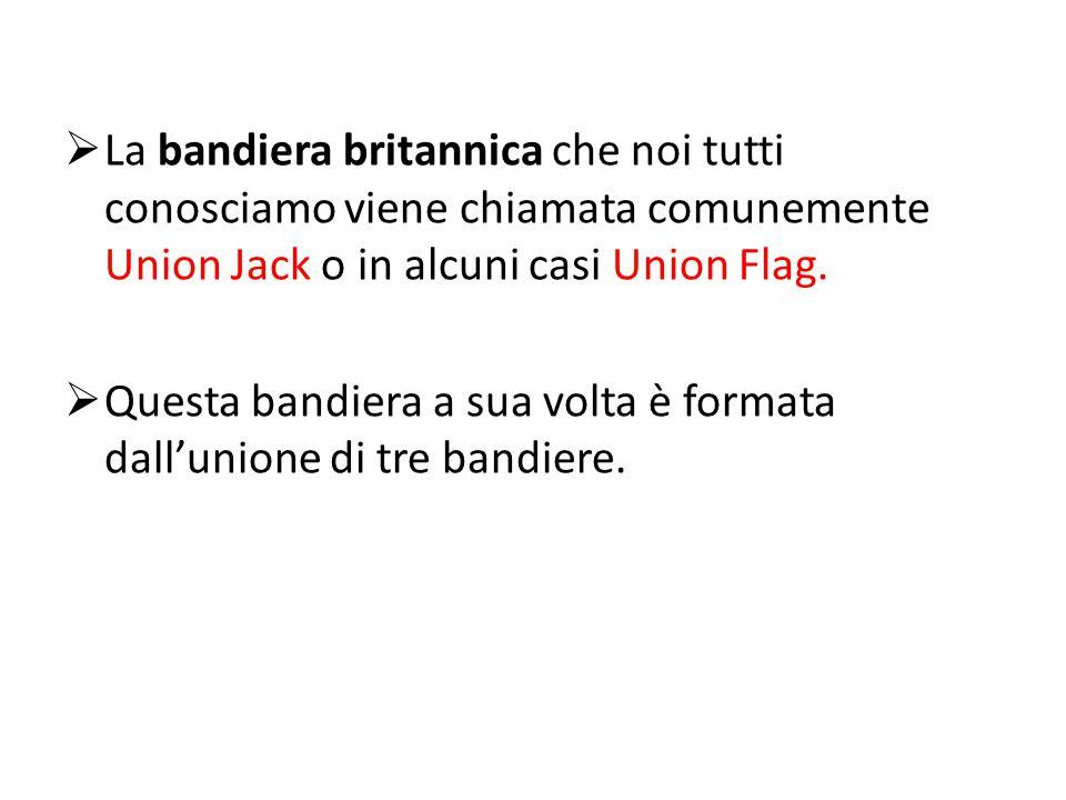  La bandiera britannica che noi tutti conosciamo viene chiamata comunemente Union Jack o in alcuni casi Union Flag.  Questa bandiera a sua volta è f