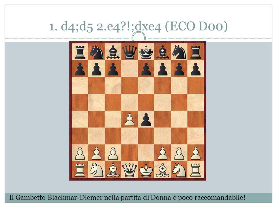 1. d4;d5 2.e4?!;dxe4 (ECO D00) Il Gambetto Blackmar-Diemer nella partita di Donna è poco raccomandabile!