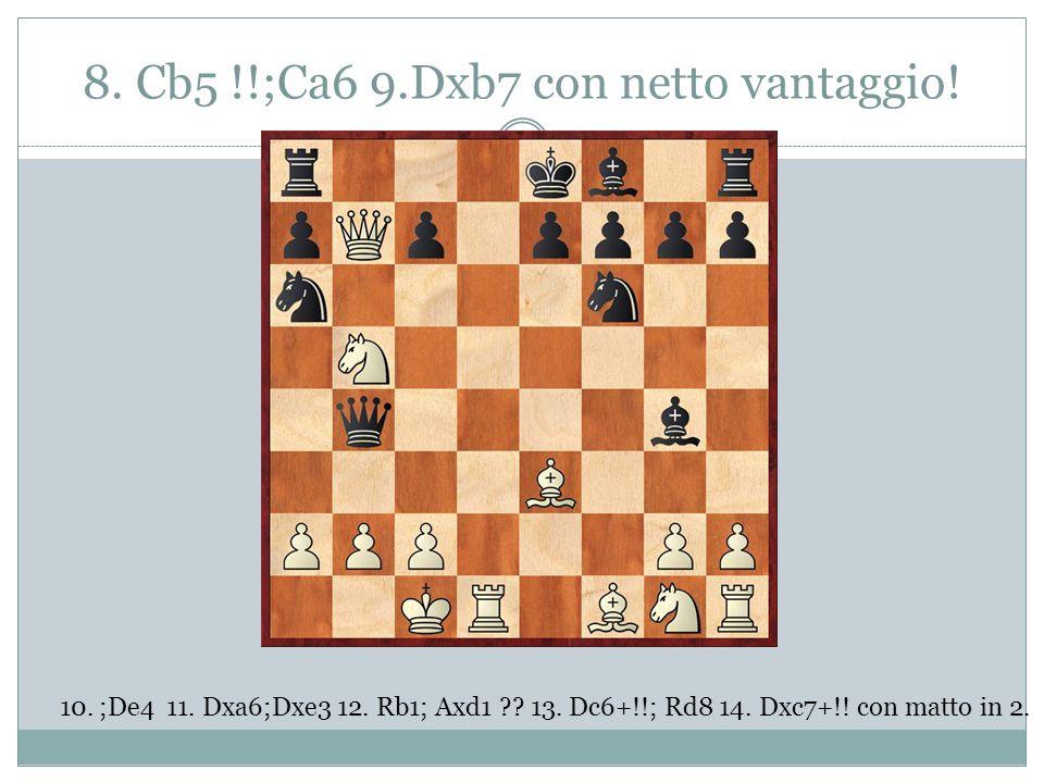 8. Cb5 !!;Ca6 9.Dxb7 con netto vantaggio! 10.;De4 11. Dxa6;Dxe3 12. Rb1; Axd1 ?? 13. Dc6+!!; Rd8 14. Dxc7+!! con matto in 2.