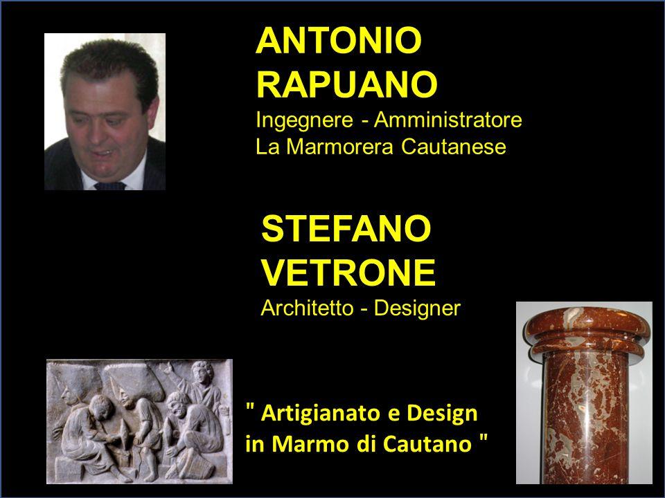 ANTONIO RAPUANO Ingegnere - Amministratore La Marmorera Cautanese ʺ Artigianato e Design in Marmo di Cautano ʺ STEFANO VETRONE Architetto - Designer