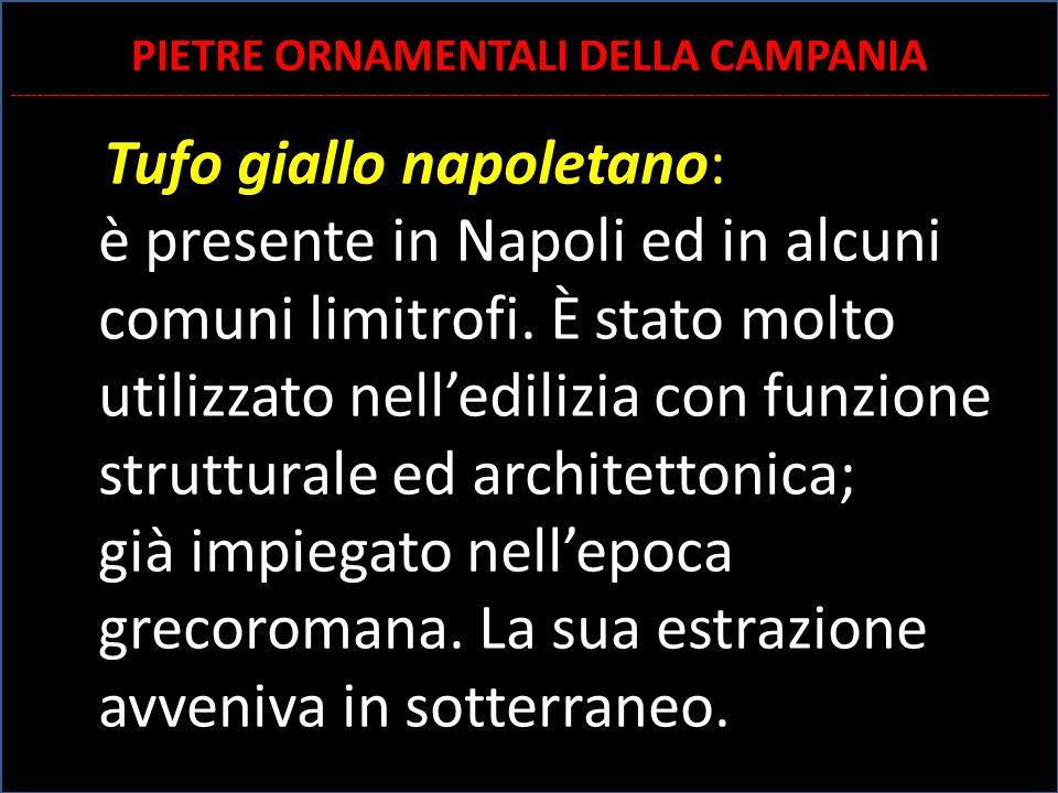 Tufo giallo napoletano: è presente in Napoli ed in alcuni comuni limitrofi. È stato molto utilizzato nell'edilizia con funzione strutturale ed archite