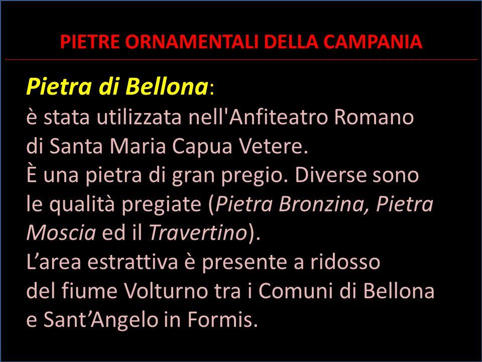 Pietra di Bellona : è stata utilizzata nell'Anfiteatro Romano di Santa Maria Capua Vetere. È una pietra di gran pregio. Diverse sono le qualità pregia