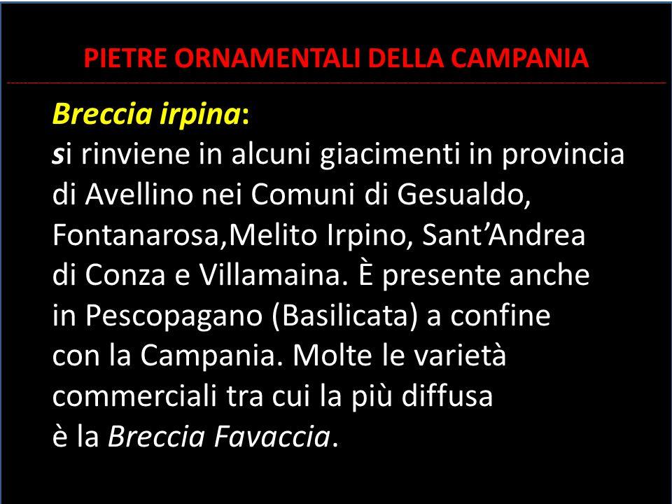 Breccia irpina: si rinviene in alcuni giacimenti in provincia di Avellino nei Comuni di Gesualdo, Fontanarosa,Melito Irpino, Sant'Andrea di Conza e Vi