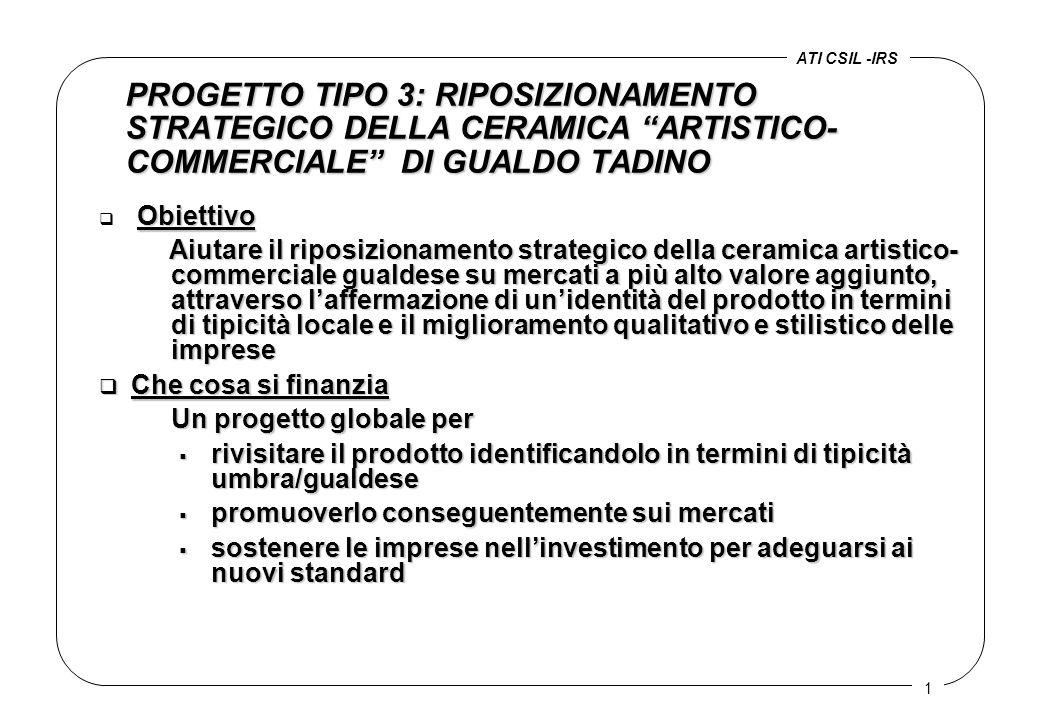1 PROGETTO TIPO 3: RIPOSIZIONAMENTO STRATEGICO DELLA CERAMICA ARTISTICO- COMMERCIALE DI GUALDO TADINO Obiettivo q Obiettivo Aiutare il riposizionamento strategico della ceramica artistico- commerciale gualdese su mercati a più alto valore aggiunto, attraverso l'affermazione di un'identità del prodotto in termini di tipicità locale e il miglioramento qualitativo e stilistico delle imprese Aiutare il riposizionamento strategico della ceramica artistico- commerciale gualdese su mercati a più alto valore aggiunto, attraverso l'affermazione di un'identità del prodotto in termini di tipicità locale e il miglioramento qualitativo e stilistico delle imprese q Che cosa si finanzia Un progetto globale per  rivisitare il prodotto identificandolo in termini di tipicità umbra/gualdese  promuoverlo conseguentemente sui mercati  sostenere le imprese nell'investimento per adeguarsi ai nuovi standard ATI CSIL -IRS