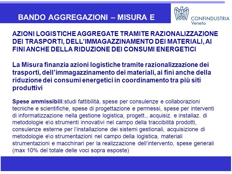 BANDO AGGREGAZIONI – MISURA E AZIONI LOGISTICHE AGGREGATE TRAMITE RAZIONALIZZAZIONE DEI TRASPORTI, DELL'IMMAGAZZINAMENTO DEI MATERIALI, AI FINI ANCHE DELLA RIDUZIONE DEI CONSUMI ENERGETICI La Misura finanzia azioni logistiche tramite razionalizzazione dei trasporti, dell'immagazzinamento dei materiali, ai fini anche della riduzione dei consumi energetici in coordinamento tra più siti produttivi Spese ammissibili:studi fattibilità, spese per consulenze e collaborazioni tecniche e scientifiche, spese di progettazione e permessi, spese per interventi di informatizzazione nella gestione logistica, progett., acquisiz.