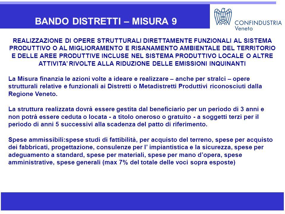 BANDO DISTRETTI – MISURA 9 REALIZZAZIONE DI OPERE STRUTTURALI DIRETTAMENTE FUNZIONALI AL SISTEMA PRODUTTIVO O AL MIGLIORAMENTO E RISANAMENTO AMBIENTALE DEL TERRITORIO E DELLE AREE PRODUTTIVE INCLUSE NEL SISTEMA PRODUTTIVO LOCALE O ALTRE ATTIVITA' RIVOLTE ALLA RIDUZIONE DELLE EMISSIONI INQUINANTI La Misura finanzia le azioni volte a ideare e realizzare – anche per stralci – opere strutturali relative e funzionali ai Distretti o Metadistretti Produttivi riconosciuti dalla Regione Veneto.