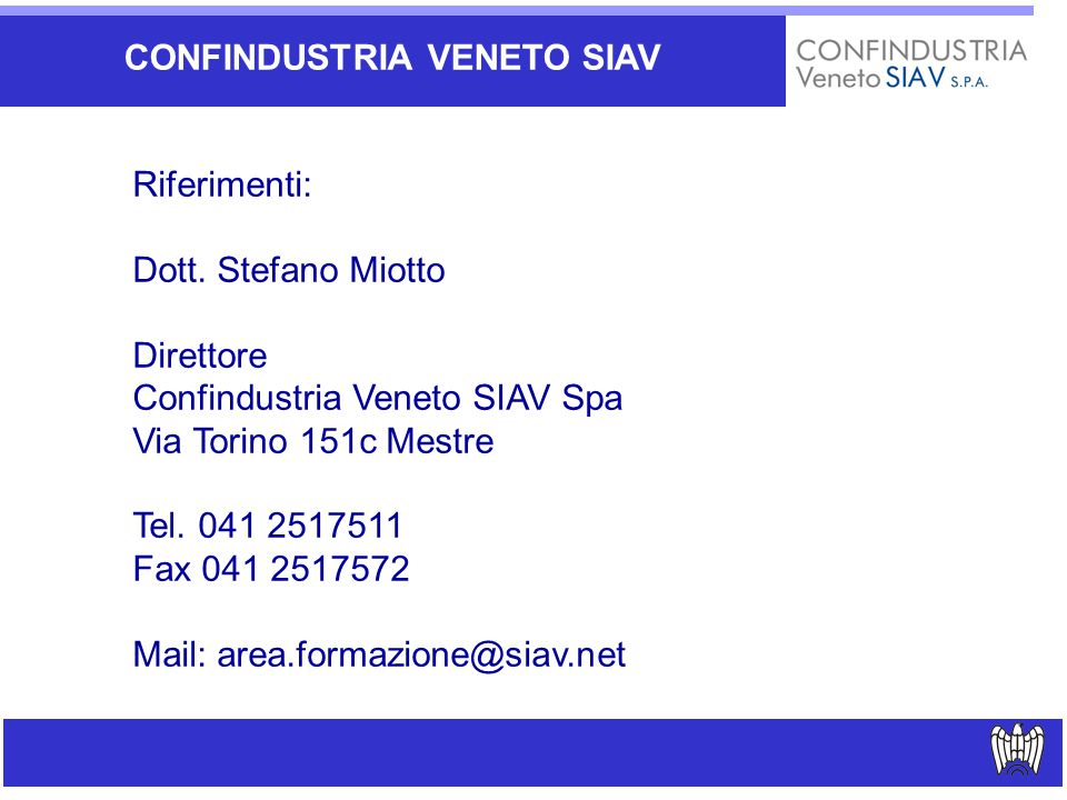CONFINDUSTRIA VENETO SIAV Riferimenti: Dott. Stefano Miotto Direttore Confindustria Veneto SIAV Spa Via Torino 151c Mestre Tel. 041 2517511 Fax 041 25