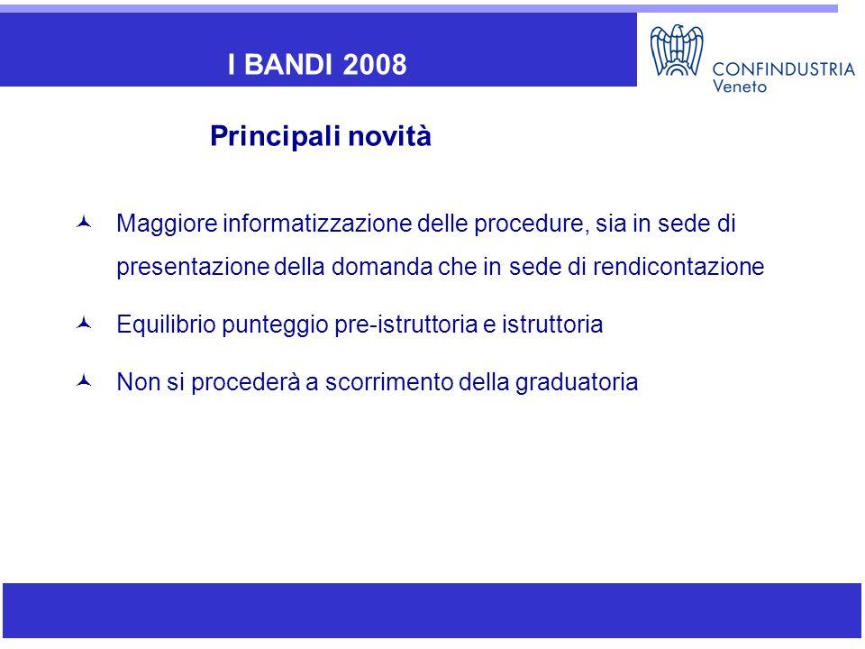 Maggiore informatizzazione delle procedure, sia in sede di presentazione della domanda che in sede di rendicontazione Equilibrio punteggio pre-istruttoria e istruttoria Non si procederà a scorrimento della graduatoria I BANDI 2008 Principali novità