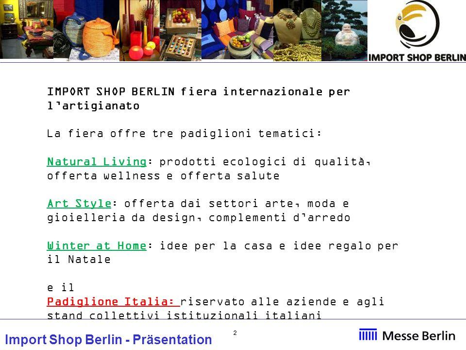 33 Import Shop Berlin - Präsentation IMPORT SHOP BERLIN fiera internazionale per l'artigianato Sono in vetrina i seguenti principali settori merceologici: abbigliamento, tessuti per la casa, prodotti in cuoio, accessori, offerta viaggi, mobili, tappeti, ceramiche, cristalleria, porcellana, gioielli, cosmetica naturale, moda ecologica, finiture per l'abitare ecologico, prodotti per il benessere, prodotti enogastronomici di qualità.