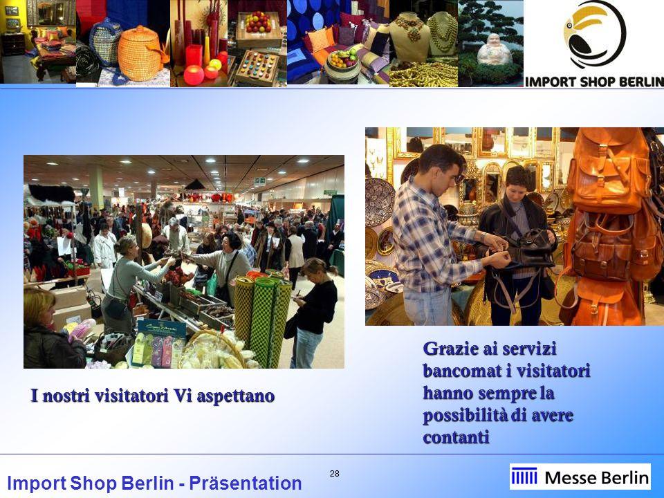 28 Import Shop Berlin - Präsentation I nostri visitatori Vi aspettano Grazie ai servizi bancomat i visitatori hanno sempre la possibilità di avere contanti