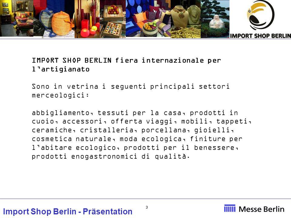 44 Import Shop Berlin - Präsentation IMPORT SHOP BERLIN fiera internazionale per l'artigianato Si tratta di un irrinunciabile appuntamento annuale per gli espositori internazionali: -per le opportunità di vendita al pubblico -per testare nuove tendenze di mercato.