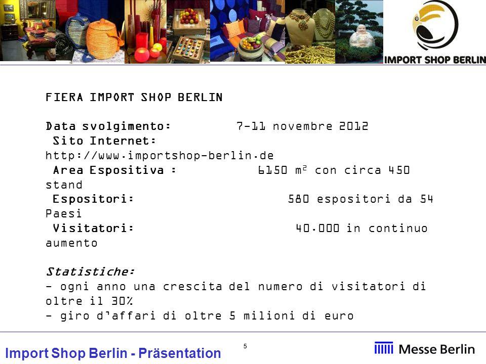 55 Import Shop Berlin - Präsentation FIERA IMPORT SHOP BERLIN Data svolgimento: 7-11 novembre 2012 Sito Internet: http://www.importshop-berlin.de Area Espositiva : 6150 m 2 con circa 450 stand Espositori: 580 espositori da 54 Paesi Visitatori: 40.000 in continuo aumento Statistiche: - ogni anno una crescita del numero di visitatori di oltre il 30% - giro d'affari di oltre 5 milioni di euro