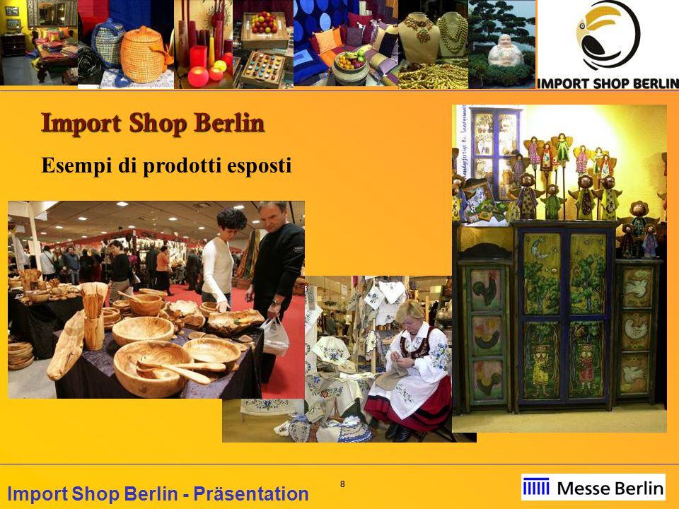 29 Import Shop Berlin - Präsentation Rappresentanza della Fiera Import Shop in Italia: CAMERA DI COMMERCIO ITALIANA PER LA GERMANIA Märkisches Ufer 28 10179 Berlin Tel: +49 30 243104-30 oppure -20 Fax: +49 30 24310411 E-mail: info@itkam.de Web: www.itkam.org