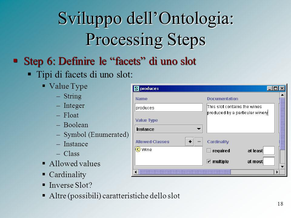 18 Sviluppo dell'Ontologia: Processing Steps  Step 6: Definire le facets di uno slot  Tipi di facets di uno slot:  Value Type –String –Integer –Float –Boolean –Symbol (Enumerated) –Instance –Class  Allowed values  Cardinality  Inverse Slot.
