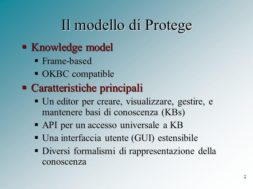 2 Il modello di Protege  Knowledge model  Frame-based  OKBC compatible  Caratteristiche principali  Un editor per creare, visualizzare, gestire, e mantenere basi di conoscenza (KBs)  API per un accesso universale a KB  Una interfaccia utente (GUI) estensibile  Diversi formalismi di rappresentazione della conoscenza