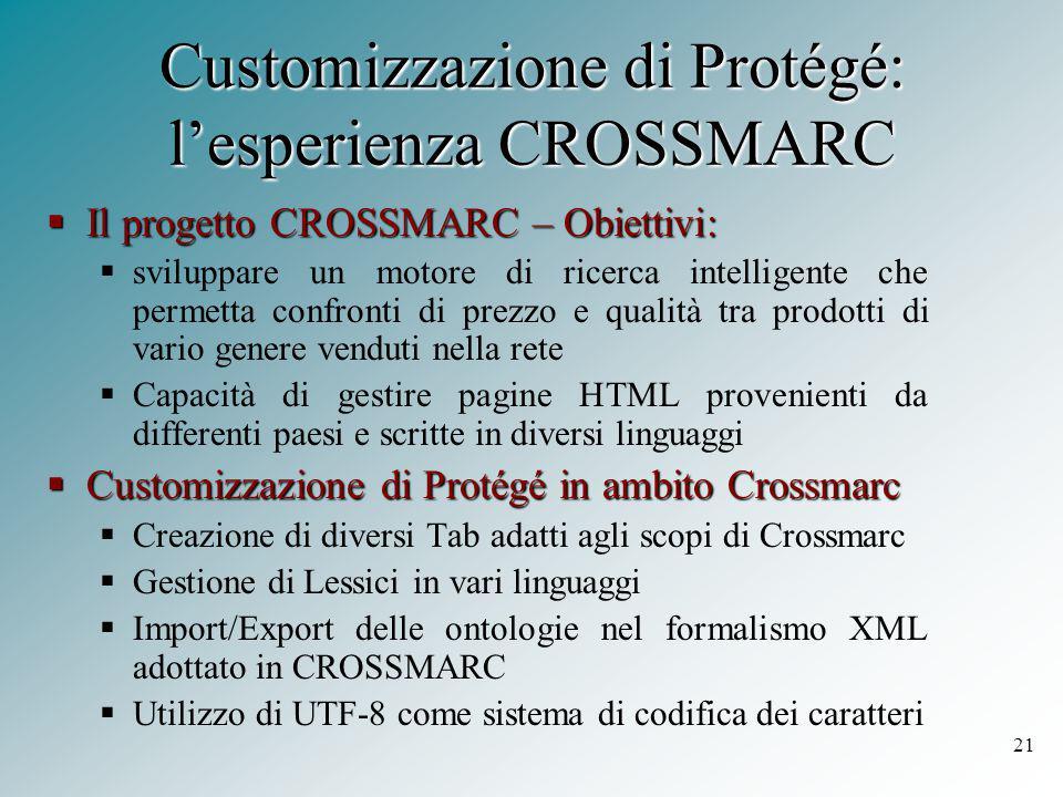 21 Customizzazione di Protégé: l'esperienza CROSSMARC  Il progetto CROSSMARC – Obiettivi:  sviluppare un motore di ricerca intelligente che permetta confronti di prezzo e qualità tra prodotti di vario genere venduti nella rete  Capacità di gestire pagine HTML provenienti da differenti paesi e scritte in diversi linguaggi  Customizzazione di Protégé in ambito Crossmarc  Creazione di diversi Tab adatti agli scopi di Crossmarc  Gestione di Lessici in vari linguaggi  Import/Export delle ontologie nel formalismo XML adottato in CROSSMARC  Utilizzo di UTF-8 come sistema di codifica dei caratteri