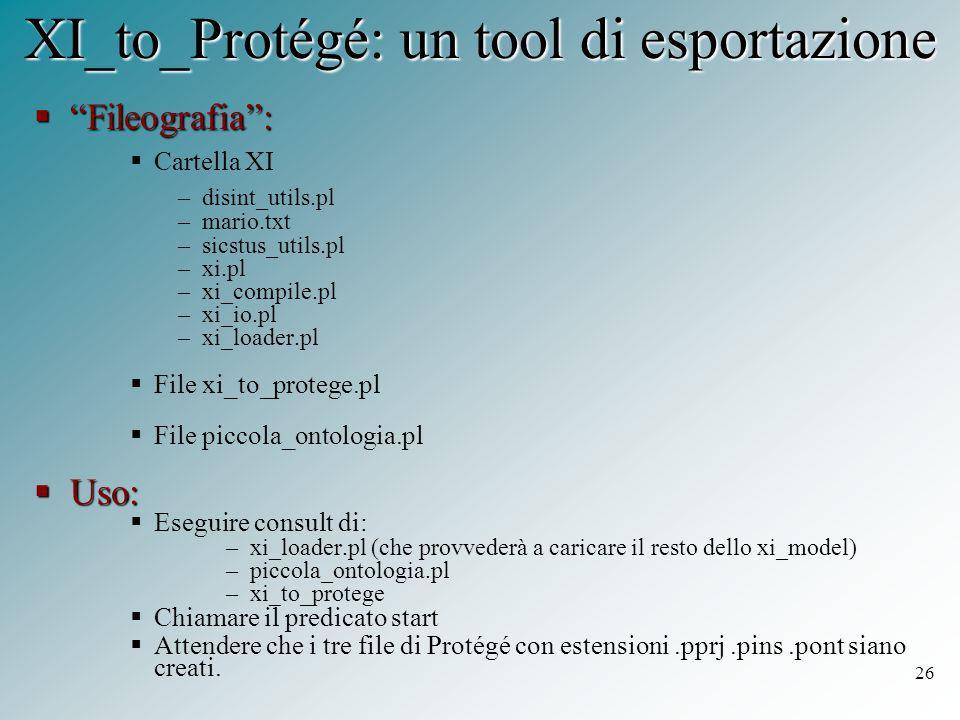 26 XI_to_Protégé: un tool di esportazione  Fileografia :  Cartella XI –disint_utils.pl –mario.txt –sicstus_utils.pl –xi.pl –xi_compile.pl –xi_io.pl –xi_loader.pl  File xi_to_protege.pl  File piccola_ontologia.pl  Uso:  Eseguire consult di: –xi_loader.pl (che provvederà a caricare il resto dello xi_model) –piccola_ontologia.pl –xi_to_protege  Chiamare il predicato start  Attendere che i tre file di Protégé con estensioni.pprj.pins.pont siano creati.
