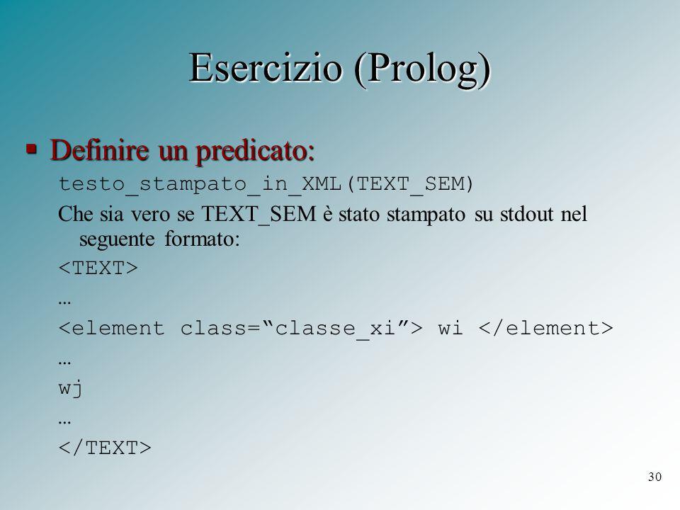 30 Esercizio (Prolog)  Definire un predicato: testo_stampato_in_XML(TEXT_SEM) Che sia vero se TEXT_SEM è stato stampato su stdout nel seguente formato: … wi … wj …