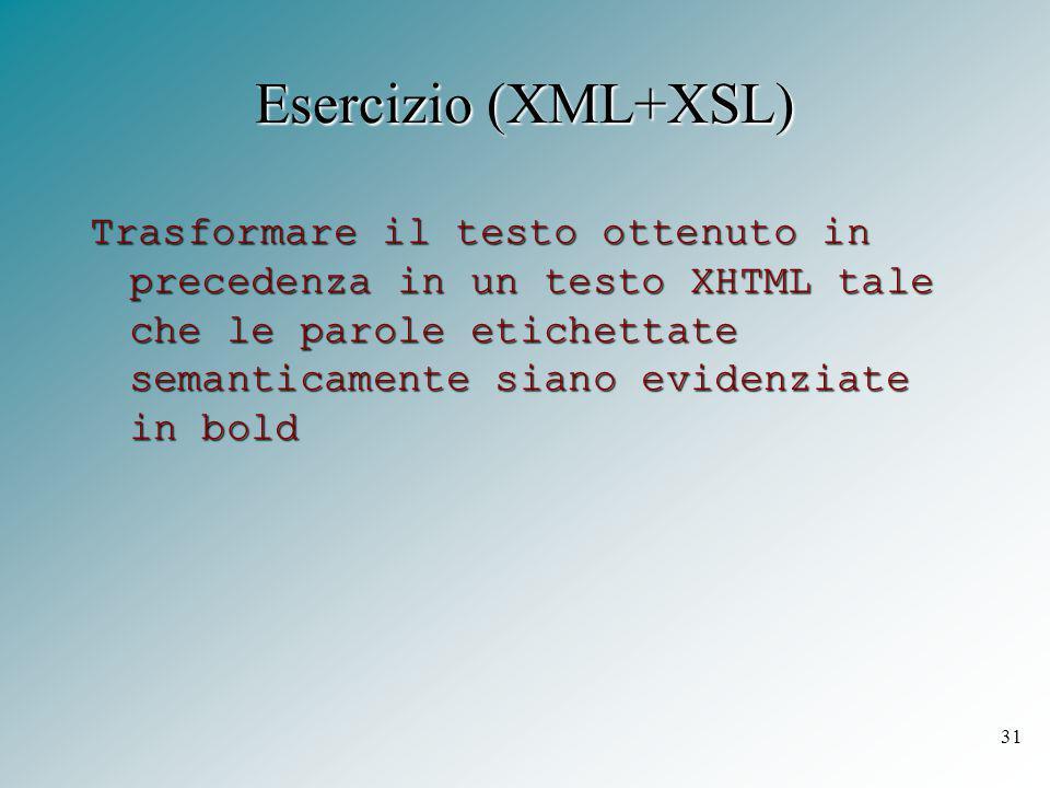 31 Esercizio (XML+XSL) Trasformare il testo ottenuto in precedenza in un testo XHTML tale che le parole etichettate semanticamente siano evidenziate in bold
