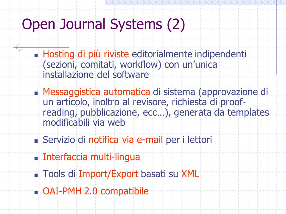 Open Journal Systems (2) Hosting di più riviste editorialmente indipendenti (sezioni, comitati, workflow) con un'unica installazione del software Messaggistica automatica di sistema (approvazione di un articolo, inoltro al revisore, richiesta di proof- reading, pubblicazione, ecc…), generata da templates modificabili via web Servizio di notifica via e-mail per i lettori Interfaccia multi-lingua Tools di Import/Export basati su XML OAI-PMH 2.0 compatibile