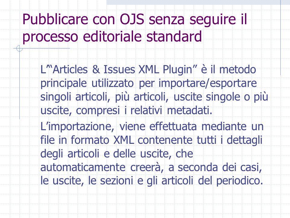Pubblicare con OJS senza seguire il processo editoriale standard L' Articles & Issues XML Plugin è il metodo principale utilizzato per importare/esportare singoli articoli, più articoli, uscite singole o più uscite, compresi i relativi metadati.