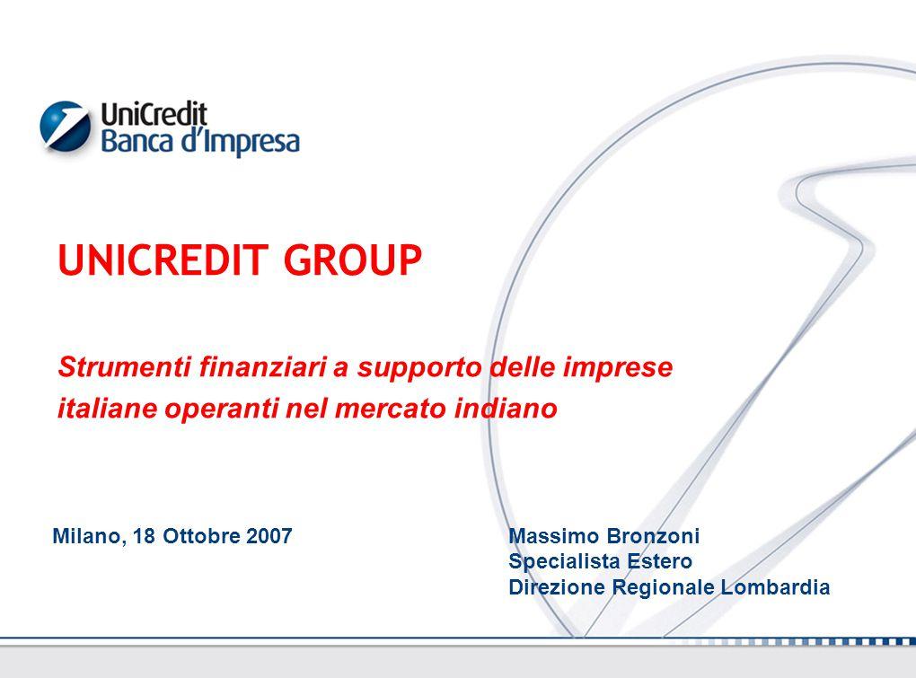 UNICREDIT GROUP Strumenti finanziari a supporto delle imprese italiane operanti nel mercato indiano Milano, 18 Ottobre 2007 Massimo Bronzoni Specialista Estero Direzione Regionale Lombardia