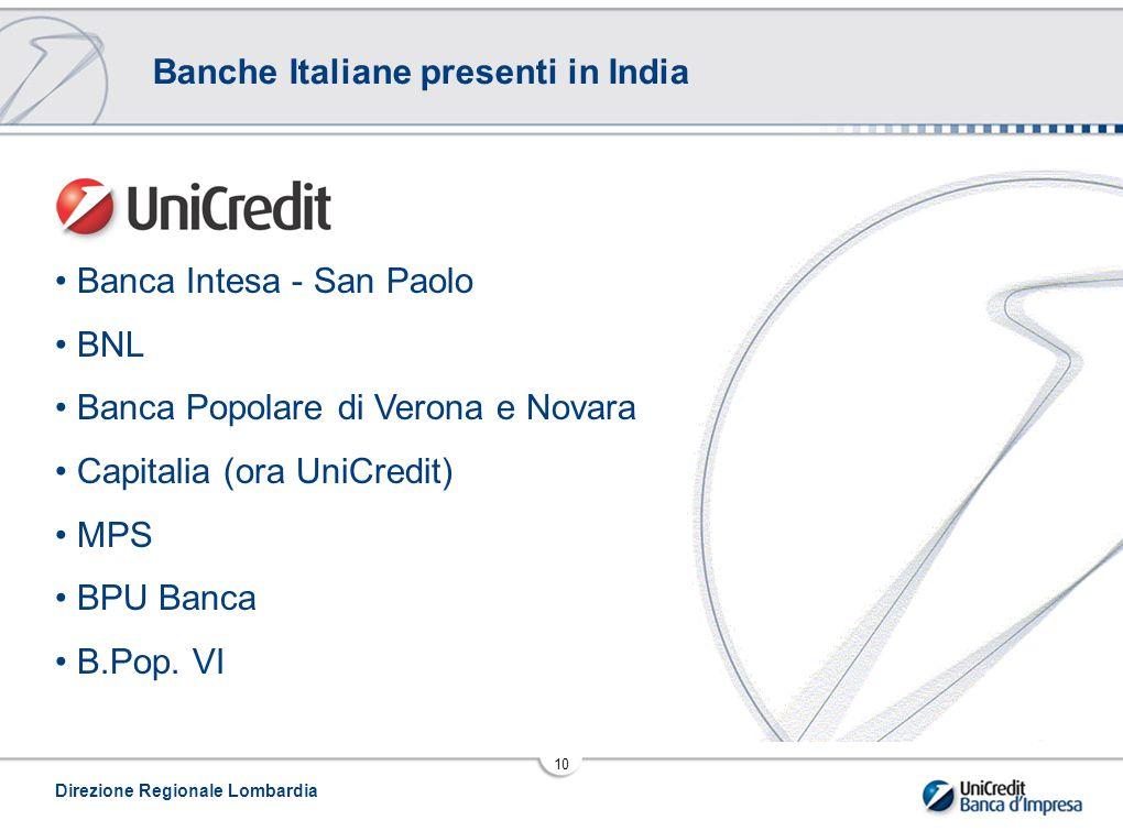 Direzione Regionale Lombardia 10 Banche Italiane presenti in India Banca Intesa - San Paolo BNL Banca Popolare di Verona e Novara Capitalia (ora UniCredit) MPS BPU Banca B.Pop.