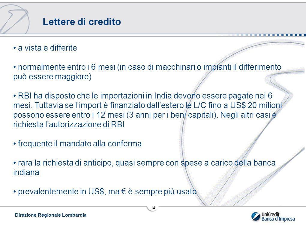 Direzione Regionale Lombardia 14 Lettere di credito a vista e differite normalmente entro i 6 mesi (in caso di macchinari o impianti il differimento può essere maggiore) RBI ha disposto che le importazioni in India devono essere pagate nei 6 mesi.
