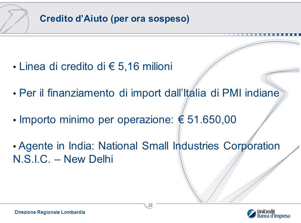 Direzione Regionale Lombardia 22 Credito d'Aiuto (per ora sospeso) Linea di credito di € 5,16 milioni Per il finanziamento di import dall'Italia di PMI indiane Importo minimo per operazione: € 51.650,00 Agente in India: National Small Industries Corporation N.S.I.C.
