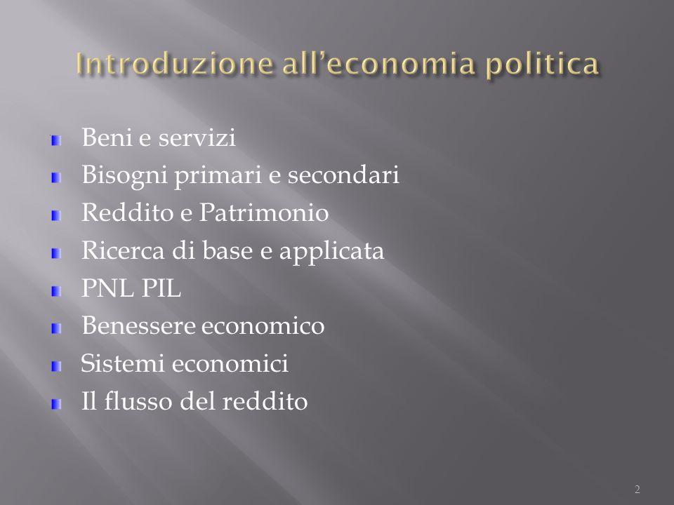 2 Beni e servizi Bisogni primari e secondari Reddito e Patrimonio Ricerca di base e applicata PNL PIL Benessere economico Sistemi economici Il flusso