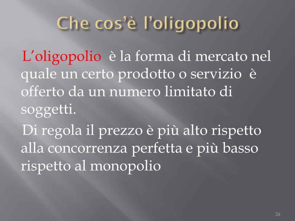 L'oligopolio è la forma di mercato nel quale un certo prodotto o servizio è offerto da un numero limitato di soggetti. Di regola il prezzo è più alto