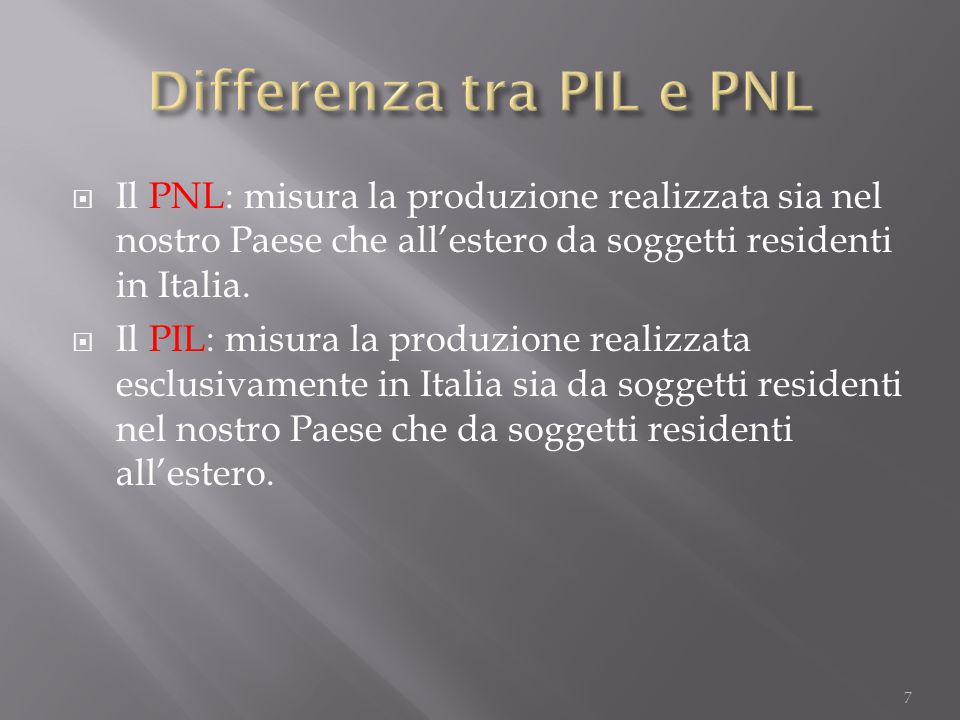  Il PNL: misura la produzione realizzata sia nel nostro Paese che all'estero da soggetti residenti in Italia.  Il PIL: misura la produzione realizza