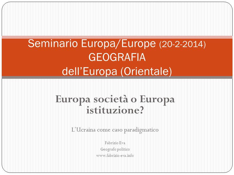 Europa società o Europa istituzione? L'Ucraina come caso paradigmatico Fabrizio Eva Geografo politico www.fabrizio-eva.info Seminario Europa/Europe (2